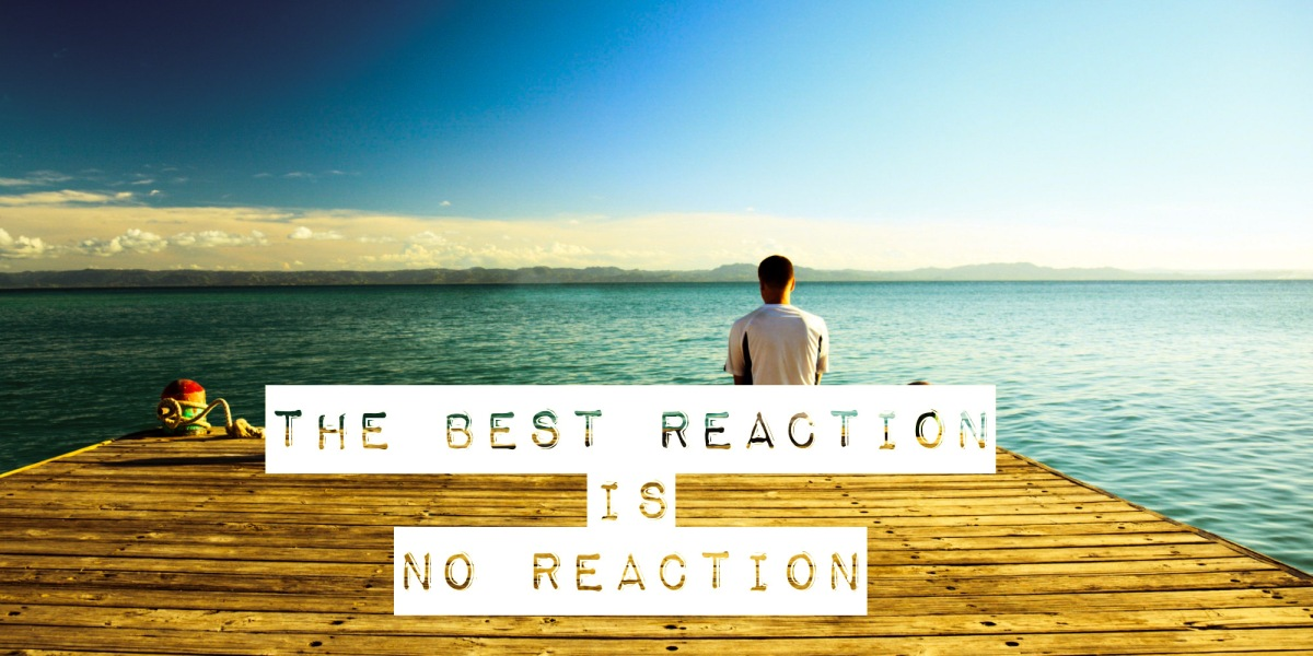 The Best Reaction is No Reaction